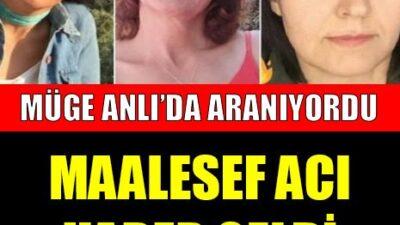 MÜGE ANLI'DA ARANIYORDU,SON DAKİKA ACI HABER GELDİ