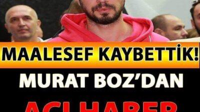Murat Boz'dan ACI Haber Şimdi Kaldı! MAALESEF Kaybettik!